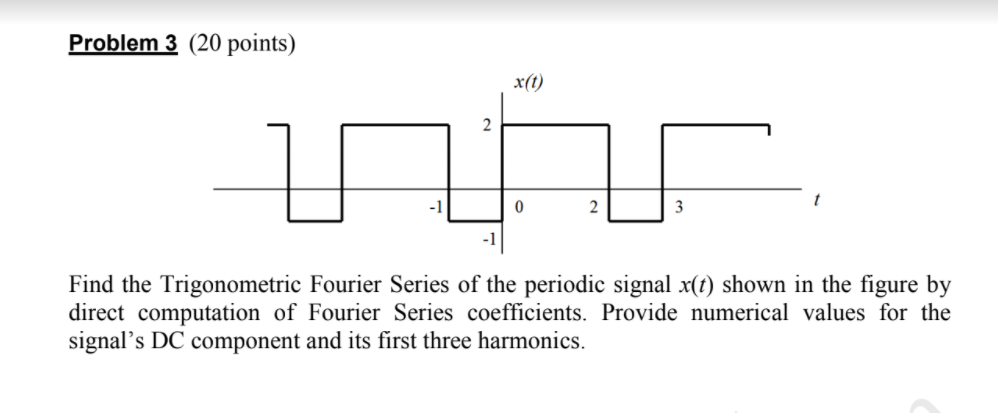 Problem3 (20 points) x(0 -1 -1 Find the Trigonometric Fourier Series of the periodic signal x(t) shown in the figure by direct computation of Fourier Series coefficients. Provide numerical values for the signals DC component and its first three harmonics.