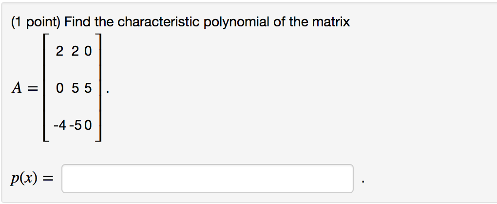 (1 point) Find the characteristic polynomial of the matrix 2 2 0 A=| 0 55 -4-50 p(x) =