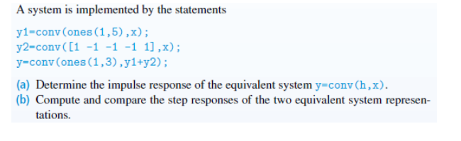 A system is implemented by the statements y1-conv(ones (1,5),x) y2-conv(1 -1-1 -1 1],x); y-conv (ones (1,3),y1+y2) (a) Determine the impulse response of the equivalent system y-conv (h, X). b) Compute and compare the step responses of the two equivalent system represen tations.