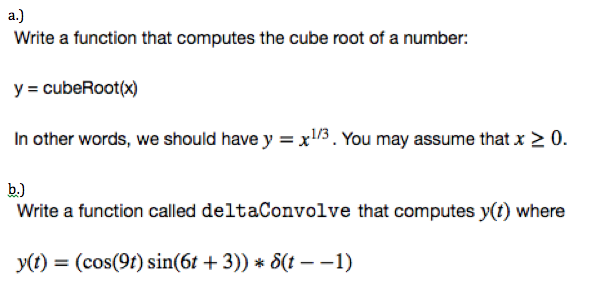 a. Write a function that computes the cube root of a number: y = cubeRoot(x) In other words, we should have y = x1/3 . You may assume that x 0. Write a function called deltaConvolve that computes y(t) where y(t) = (cos(90 sin(6t + 3)) * δ(1--1)