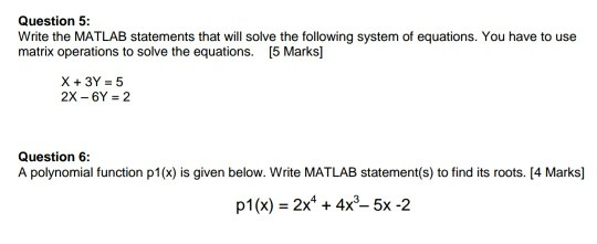 Question 5: Write the MATLAB statements that will solve the following system of equations. You have to use matrix operations to solve the equations. [5 Marks 2X-6Y = 2 Question 6: A polynomial function p1(x) is given below. Write MATLAB statement(s) to find its roots. [4 Marks] p1(x)2x 4x3- 5x -2
