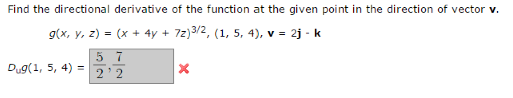 Find the directional derivative of the function at the given point in the direction of vector v. g(x, y, z) J (x 4y 7z) 3/2 1, 5, 4), v 2j k Dug(1, 5, 4)