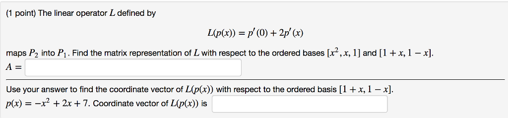 (1 point) The linear operator L defined by maps P2 into P1 . Find the matrix representation of L with respect to the ordered bases [x2, x, 1] and [1 x, 1- Use your answer to find the coordinate vector of L(p(x)) with respect to the ordered basis [1 +x,1 -x] p(x) =-x2 + 2x + 7. coordinate vector of L(p(x)) is