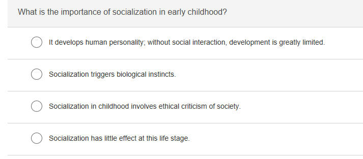 What is the importance of socialization in early childhood? It develops human personality, without social interaction, development is greatly limited. Socialization triggers biological instincts. Socialization in childhood involves ethical criticism of society Socialization has little effect at this life stage