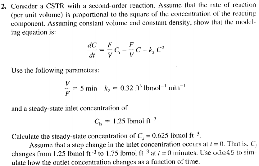 2. Consider a CSTR with a second-order reaction. Assume that the rate of reaction (per unit volume) is proportional to the square of the concentration of the reacting component. Assuming constant volume and constant density, show that the model- ing equation is: dC F Use the following parameters: = 5 min k,-0.32 ft3 lbmol-1 min-1 and a steady-state inlet concentration of C.25 lbmol ft 0.625 Ibmol ft3 Assume that a step change in the inlet concentration occurs Calculate the steady-state concentration of C 0. That is. C, changes from 1.25 lbmol ft-3 to 1.75 lbmol ft-3 at t = 0 minutes. Use ode45 to sim- ulate how the outlet concentration changes as a function of time
