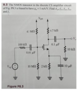 8.3 The NMO)S transistor in the discrete CS amplifier cincuit of Fig. P8.3 is biased to have mA/V.Find Aw Jfr and A 4.7 kΩ 100 kD 0.1 μF 10 k 0Mn2kn Figure PB3