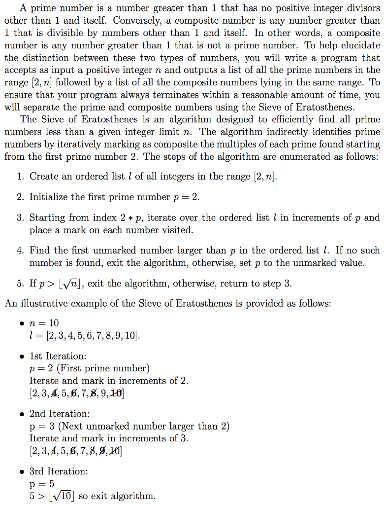 A prime number is a number greater than 1 that has no positive integer divisors other than 1 and itself. Conversely, a composite number is any number greater than 1 that is divisible by numbers other than 1 and itself. In other words, a composite number is any number greater than 1 that is not a prime number. To help elucidate the distinction between these two types of numbers, you will write a program that accepts as input a positive integer n and outputs a list of all the prime numbers in the range [2, n] followed by a list of all the composite numbers lying in the same range. To ensure that your program always terminates within a reasonable amount of time, you will separate the prime and composite numbers using the Sieve of Eratosthenes The Sieve of Eratosthenes is an algorithm designed to efficiently find all prime numbers less than a given integer limit n. The algorithm indirectly identifies prime numbers by iteratively marking as composite the multiples of each prime found starting from the first prime number 2. The steps of the algorithm are enumerated as follows 1. Create an ordered list l of all integers in the range 2,n] 2. Initialize the first prime number p 2 3. Starting from index 2 * p, iterate over the ordered list l in increments of p and lace a mark on each number visited 4. Find the first unmarked number larger than p in the ordered list I. If no such number is found, exit the algorithm, otherwise, set p to the unmarked value. 5. If p > LVn], exit the algorithm, otherwise, return to step 3 An illustrative example of the Sieve of Eratosthenes is provided as follows に[2, 3, 4, 5, 6, 7, 8, 9, 10] » 1st Iteration: p = 2 (First prime number) Iterate and mark in increments of 2 [2,3,A, 5,6,7,8,9,10] » 2nd Iteration: p = 3 (Next unmarked number larger than 2) Iterate and mark in increments of 3 2,3,A,5,6, 7,8,9,X 3rd Iteration 5 > |V10| so exit algorithm