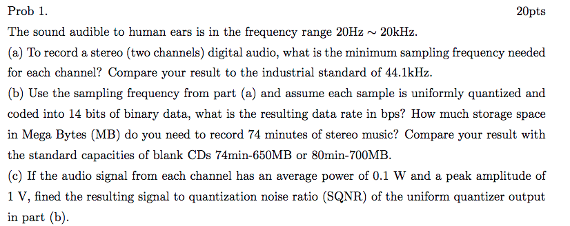 Prob 1. The sound audible to human ears is in the frequency range 20Hz~20kHz. (a) To record a stereo (two channels) digital audio, what is the minimum sampling frequency needed for each channel? Compare your (b) Use the sampling frequency from part (a) and assume each sample is uniformly quantized and coded into 14 bits of binary data, what is the resulting data rate in bps? How much storage space in Mega Bytes (MB) do you need to record 74 minutes of stereo music? Compare your result with the standard capacities of blank CDs 74min-650MB or 80min-700MB. (c) If the audio signal from each channel has an average power of 0.1 W and a peak amplitude of 1 V, fined the resulting signal to quantization noise ratio (SQNR) of the uniform quantizer output in part (b). result to the industrial standard of 44.1kHz.