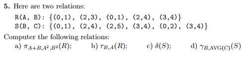 5. Here are two relations RCA, B) C0,1), (2,3), (0,1), (2,4), (3,4) Computer the following relations: a) TA+BAB(R) b) TBA(R)S d) BAVG(S)