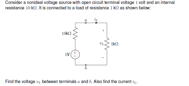Consider a nonideal voltage source with open circuit terminal voltage 1 volt and an internal resistance 10 k(2. It is connected to a load of resistance 1 k? as shown below. 1k2 Find the voltage UL between terminals a and b. Also find the current i1.