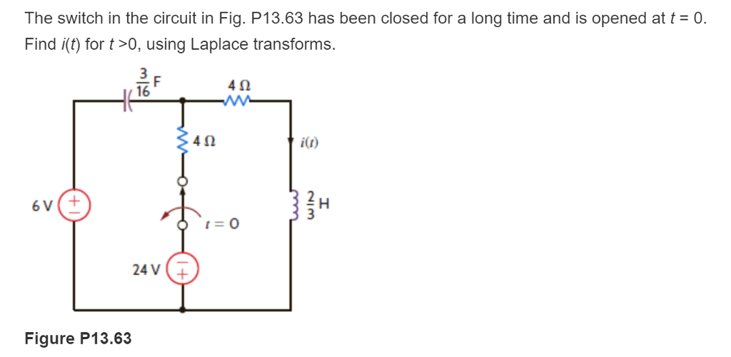 The switch in the circuit in Fig. P13.63 has been closed for a long time and is opened at = 0. Find i(t) for t>0, using Laplace transforms. 4Ω 16 40 i(t) 24V Figure P13.63