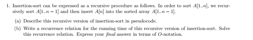 1. Insertion-sort can be expressed as a recursive procedure as follows. In order to sort A[1..], we recur- sively sort Al..n 1 and then insert Aln] into the sorted array A[1..n-. (a) Describe this recursive version of insertion-sort in pseudocode. (b) Write a recurrence relation for the running time of this recursive version of insertion-sort. Solve this recurrence relation. Express your final answer in terms of O-notation