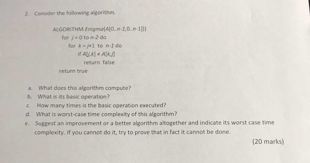2. Consider the following algorithm. ALGORITHM Enigma(A[0.n-1,0.n-1])) for j 0 to n-2 do for k=j+1 to n-1 do return false return true a. What does this algorithm compute? b. What is its basic operation? c. How many times is the basic operation executed? d. What is worst-case time complexity of this algorithm? e. Suggest an improvement or a better algorithm altogether and indicate its worst case time complexity. If you cannot do it, try to prove that in fact it cannot be done. (20 marks)