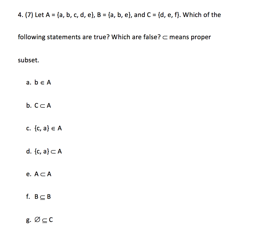 4. (7) Let A = {a, b, c, d, e), B = {a, b, e), and C = {d, e, f). which of the following statements are true? Which are false? means proper subset. a. b eA b. CcA c. (c, a) e A e. ACA