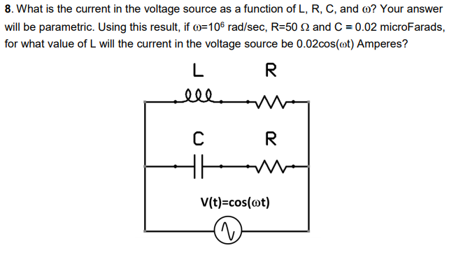 will be parametric. Using this result, if ?-106 rad/sec, R-60 ? and C-0.02 microFarads, for what value of L will the current in the voltage source be 0.02cos(ot) Amperes? V(t)-cos(cot)