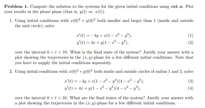 Problem 1. Compute the solution to the systems for the given initial conditions using rk4.m. Plot your results in the phase plane (that is, y(t) vs. (t 1. Using initial conditions with (0)2 + y(0)2 both smaller and larger than 1 (inside and outside the unit circle), solve z(t) =-4y + x(1-r2-y2), y(t)-4x + y(1-x2-y2), over the interval 0<t plot showing the trajectories in the (x, y)-plane for a few different initial conditions. Note that you have to supply the initial conditions separately 10. What is the final state of the system? Justify your answer with a 2. Using initial conditions with (0)2+y(0)2 both inside and outside circles of radius 1 and 2, solve t)4(1-2 -(4-2- y(t) = 4x + y(1-r2-y2)(4-r2-y2), over the interval 0<t< 10. What are the final states of the system Justify your answer with a plot showing the trajectories in the (x, y)-plane for a few different initial conditions