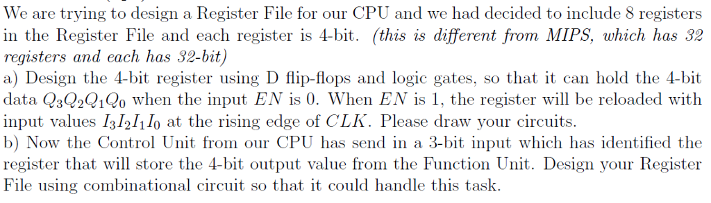 We are trying to design a Register File for our CPU and we had decided to include 8 registers in the Register File and each register is 4-bit. (this is different from MIPS, which has 32 registers and each has 32-bit) a) Design the 4-bit register using D flip-flops and logic gates, so that it can hold the 4-bit daia :31o when the inpui EN is 0. When EN is 1e reiter will be reloaded wit.h input values 131211lo at the rising edge of CLK. Please draw your circuits. b) Now the Control Unit from our CPU has send in a 3-bit input which has identified the register that will store the 4-bit output value from the Function Unit. Design your Register