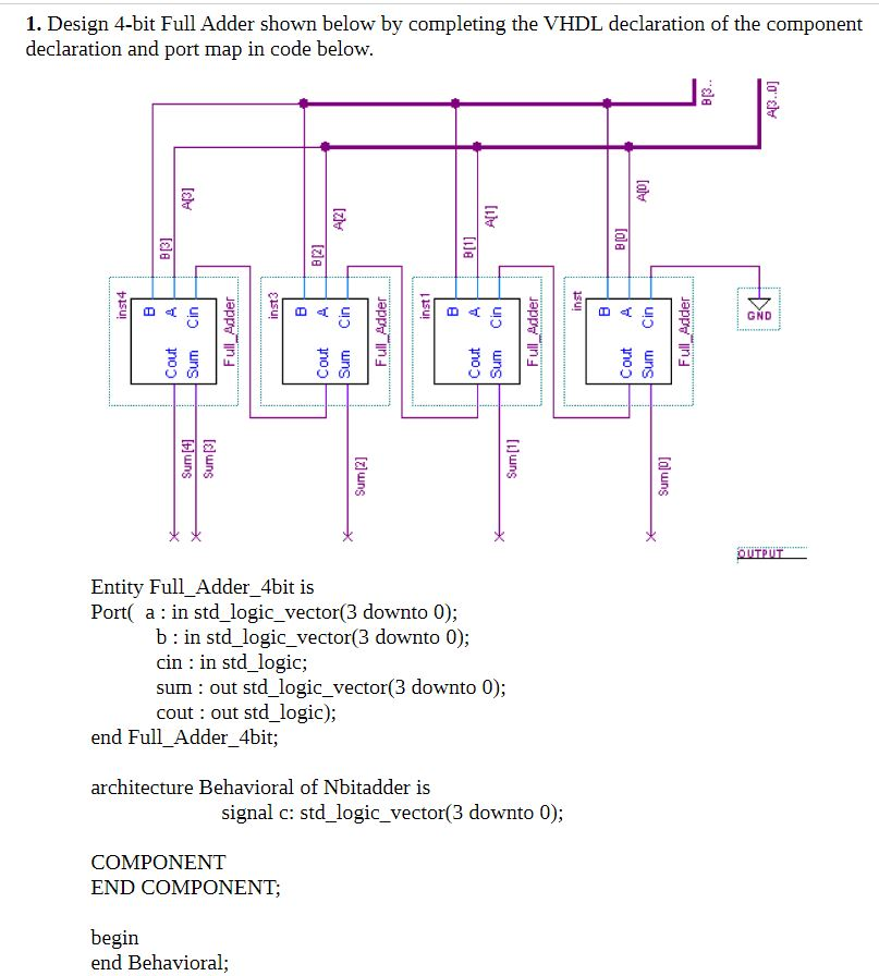1. Design 4-bit Full Adder shown below by completing the VHDL declaration of the component declaration and port map in code below. GND Entity Full_Adder_4bit is Port( a in std logic_vector(3 downto 0); b: in std_logic_vector(3 downto 0); cin : in std_logic; sum : out std_logic_vector(3 downto 0); cout out std_logic); end Full_Adder_4bit; architecture Behavioral of Nbitadder is signal c: std_logic_vector(3 downto 0); COMPONENT END COMPONENT begin end Behavioral;
