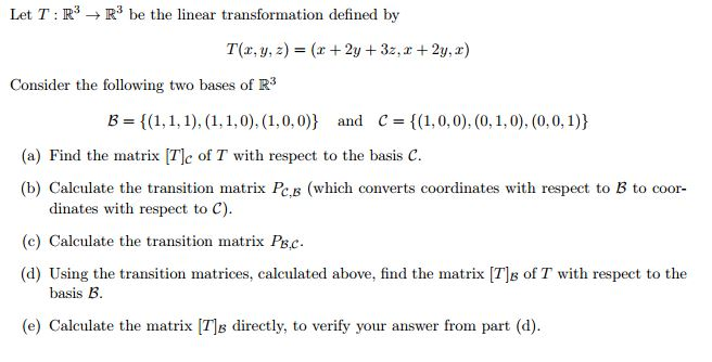 Let T R3 R3 be the linear transformation defined by Consider the following two bases of R3 B (1,1,1), (1, 1,0), (1,0,0) and c (1,0,0), (0,1,0), (0,0, 1) (a) Find the matrix Tlc of T with respect to the basis c. (b) Calculate the transition matrix Po,B (which converts coordinates with respect to B to coor- dinates with respect to C). (c) Calculate the transition matrix Psc. (d) Using the transition matrices, calculated above, find the matrix TIB of T with respect to the basis B. (e) Calculate the matrix T1s directly, to verify your answer from part (d)