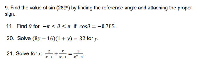9. Find the value of sin (289o) by finding the reference angle and attaching the proper sign. 11. Find θ for-π θ π if cos&=-0.785 20. Solve (8y-16)(1 + y) 32 for y. 21. Solve for x:-+-=- 2