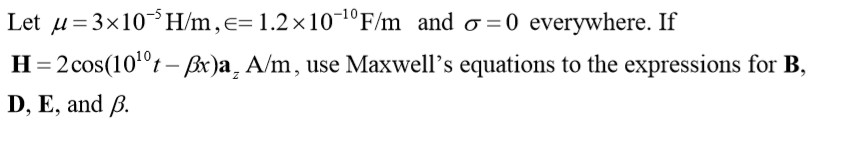 Let μ = 3x 10-5H/m ,e= 1.2×10-10Fm and σ=0 everywhere. If H 2 cos(1010t-β)az A/m, use Maxwells equations to the expressions for B, D, E, and β