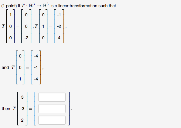 (1 point) lf T : R, → Rj is a linear transformation such that 0 0 0 -2 0 4 0 -4 T101=1-11. and and T 0-1 -4 then T-3-