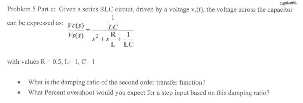 Problem 5 Part c: Given a series RLC circuit, driven by a voltage vs(t), the voltage across the capacitor can be expressed as: Vc(s) LC Vs(s) 2+R+1 with values R = 0.5, L= 1, C= 1 What is the damping ratio of the second order transfer function? What Percent overshoot would you expect for a step input based on this damping ratio?