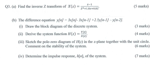 2-1 Q3. (a) Find the inverse Z transform of X(z)2 (5 marks) 22+182+0.82 (b) The difference equation yfn] 3xn)- 3xIn-11 +2.5yln-1)-yn-21. 3 marks) 4 marks) (???) Sketch the pole-zero diagram of//(z) in the z-plane together with the unit circle. (i) Draw the block diagram of the discrete system. (ii) Derive the system function H (z x(z) Comment on the stability of the system (6 marks) (iv) Determine the impulse response, ], of the system (7 marks)