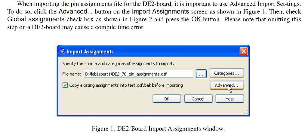 When importing the pin assignments file for the DE2-board, t is important to use Advanced Import Set-tings To do so, click the Advanced button on the Import Assignments screen as shown in Figure I. Then, check Global assignments check box as shown in Figure 2 and press the OK button. Please note that omitting this step on a DE2-board may cause a compile time error. Import Assignments Specify the source and categories of assignments to import File name: D:lab1/part1/DE2_7 凹copy existing assignments into test.qsf.bak before importing pin assignments.qsf Categories Advanfed Help OK Cancel Figure 1. DE2-Board Import Assignments window.