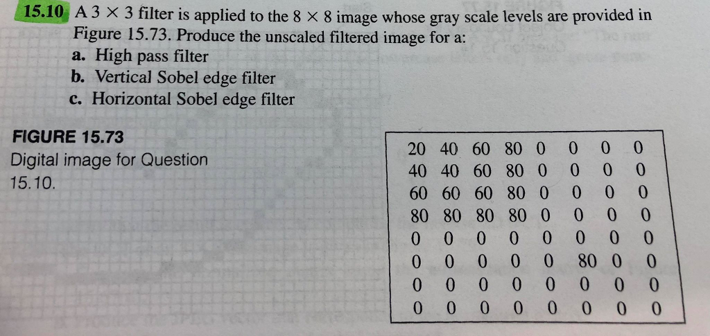 A 3 X 3 filter is applied to the 8x8 image whose gray scale levels are provided in Figure 15.73. Produce the unscaled filtered image for a: a. High pass filter b. Vertical Sobel edge filter c. Horizontal Sobel edge filter FIGURE 15.73 Digital image for Question 15.10. 20 40 60 80 0 40 40 60 80 0 60 60 60 80 0 80 80 80 80 0 0 0 0 0 0 0 0 0 0 0 0 0 0 0 0 0 0 0 0 0 0 0 0 0 0 0 0 0 0 0 80 0 0 0 0 0 0 0 0 0 0 0 0 0 |