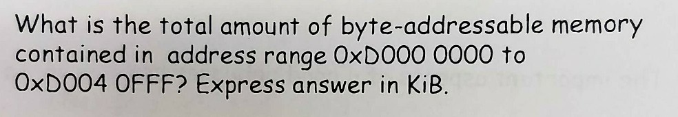 What is the total amount of byte-addressable memory contained in address range OxDO00 0000 to OxD004 OFFF? Express answer in KiB