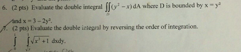 6. (2 pts) Evaluate the double integral (y x) dA where D is bounded by y (2 pts) Evaluate the double integral by reversing the order of integration. 1 dxdy.