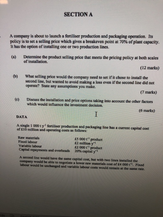 SECTION A A company is about to launch a fertiliser production and packaging operation. Its policy is to set a selling price which gives a breakeven point at 70% of plant capacity. It has the option of installing one or two production lines. Determine the product selling price that meets the pricing policy at both scales of installation. (a) (12 marks) What selling price would the company need to set if it chose to install the second line, but wanted to avoid making a loss even if the second line did not operate? State any assumptions you make. (b) (7 marks) Discuss the installation and price options taking into account the other factors which would influence the investment decision. (e) (6 marks) DATA A single 1 000 t y fertiliser production and packaging line has a current capital cost of £10 million and operating costs as follows: Raw materials Fixed labour Variable labour Capital repayments and overheads Es 000 t product £2 million y £2 000 t product 20% capital y A second line would have the same capital cost, but with two lines installed the company would be able to negotiate a lower raw materials cost of £4 000t Fixed labour would be unchanged and variable labour costs would remain at the same rate