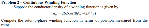 Problem 2 - Continuous Winding Function Suppose the conductor density of a winding function is given by nbr = 262 cos(89.,-2π / 3) Compute the rotor b-phase winding function in terms of position measured from the rotor