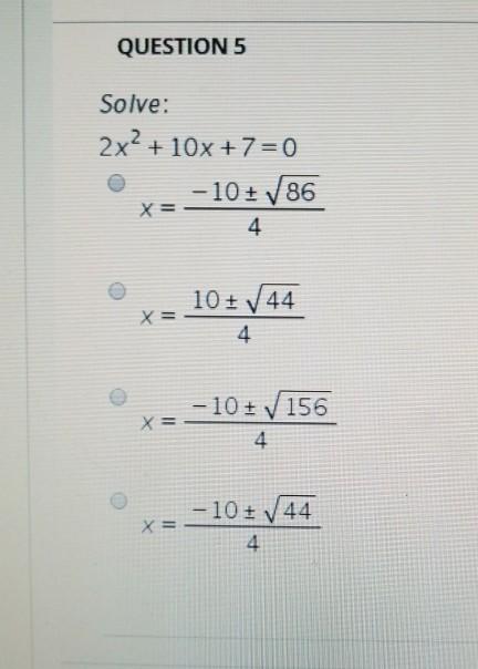 QUESTION 5 Solve: 2x2 + 10x + 7 = 0 -10±./86 4 10+ 44 4 -10 ± 156 4 -10±144. 4