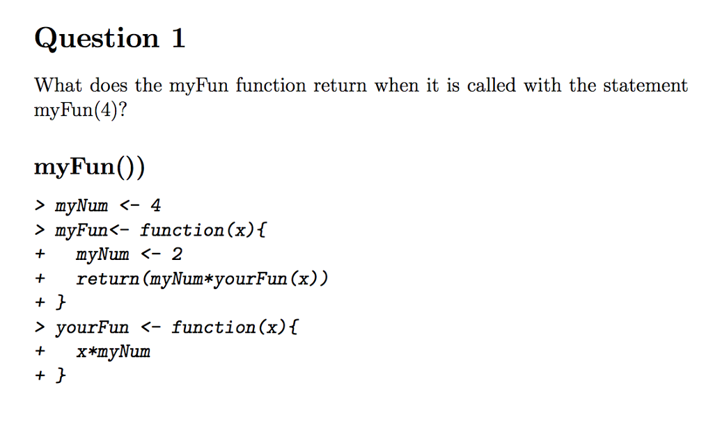 Question 1 What does the myFun function return when it is called with the statement myFun(4)? > myNum <- 4 > myFun<- function(x)f + return (myNum*yourFun (x)) > yourFun <- function(x)f myNum 〈-2 + x*myNum
