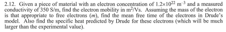 2.12. Given a piece of material with an electron concentration of 1.2x1022 m3 and a measured conductivity of 350 S/m, find the electron mobility in m-/Vs. Assuming the mass of the electron is that appropriate to free electrons (m), find the mean free time of the electrons in Drudes model. Also find the specific heat predicted by Drude for these electrons (which will be much larger than the experimental value).