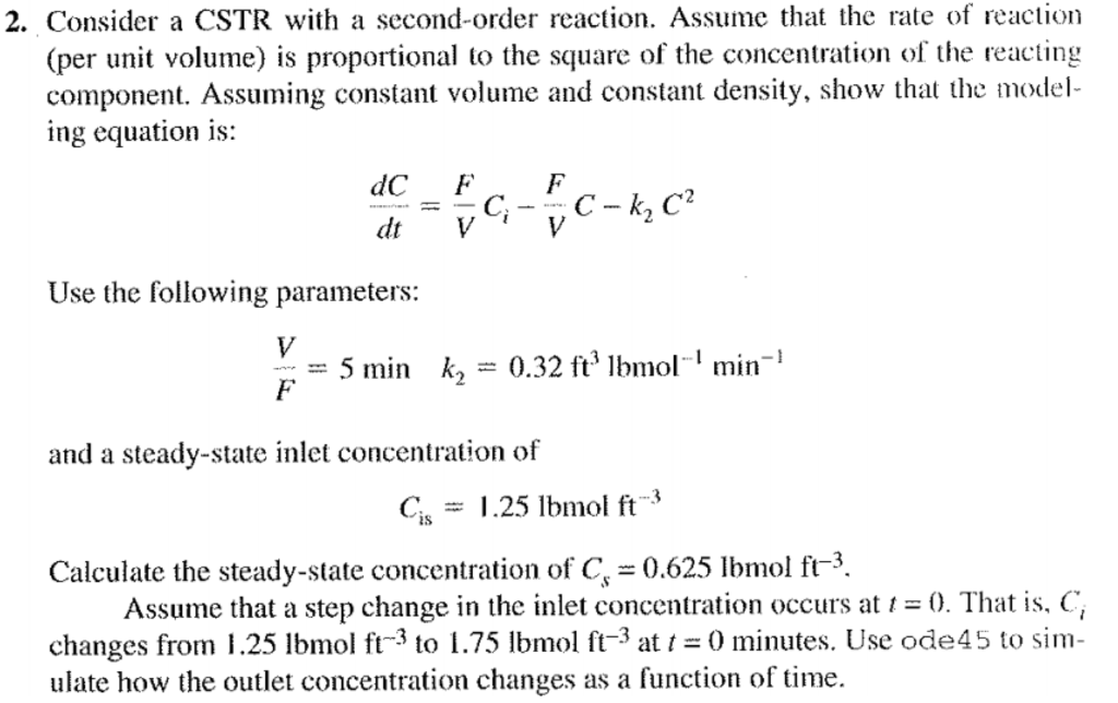 2. Consider a CSTR with a second-order reaction. Assume that the rate of reaction (per unit volume) is proportional to the square of the concentration of the reacting component. Assuming constant volume and constant density, show that the model ing equation is: dC FF Use the following parameters: = 5 min k2 = 0.32 ft3 lbmol. 1 min-l and a steady-state inlet concentration of C.25 lbmol ft Calculate the steady-state concentration of C0.625 mol fr3 Assume that a step change in the inlet concentration occurs at 0, That is. C. changes from 1.25 lbmol ft to 1.75 lbmol ft3at -0 minutes. Use ode45 to sim- ulate how the outlet concentration changes as a function of time.