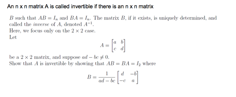 An n x n matrix A is called invertible if there is ann x n matrix B such that AB- In and BA-I The matrix B, if it exists, is uniquely determined, and called the inverse of A, denoted A-1 Here, we focus only on the 2 × 2 case. Let a. be a 2 × 2 matrix, and suppose ad-beメ0. Show that A is invertible by showing that Al-B-12 where =ad-bel-e a