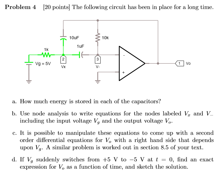 Problem 4 [20 points] The following circuit has been in place for a long time. 10k 1uF 1k Vx V- a. How much energy is stored in each of the capacitors? b. Use node analysis to write equations for the nodes labeled V V c. It is possible to manipulate these equations to come up with a second including the input voltage Vg and the output voltage Vo order differential equations for Vo with a right hand side that depends upon Vg. A similar problem is worked out in section 8.5 of your text d. If V, suddenly switches from +5 V to 5 V at t = 0, find an exact expression for Vo as a function of time, and sketch the solution.