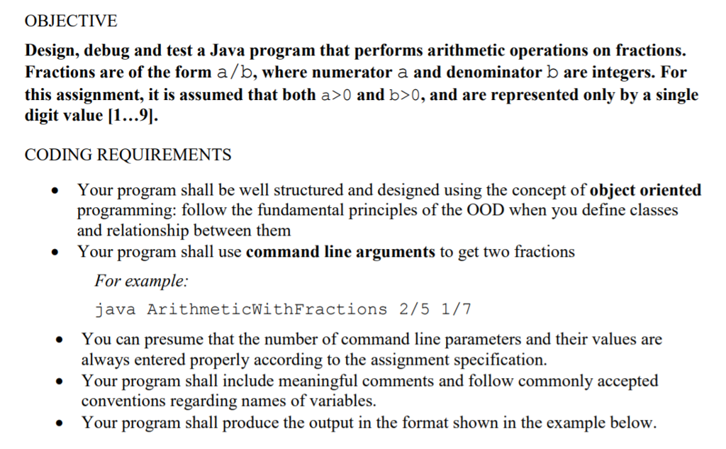 OBJECTIVE Design, debug and test a Java program that performs arithmetic operations on fractions. Fractions are of the form a/b, where numerator a and denominator b are integers. For this assignment, it is assumed that both a>0 and b〉0, and are represented only by a single digit value 11...9 CODING REQUIREMENTS Your program shall be well structured and designed using the concept of object oriented . programming: follow the fundamental principles of the OOD when you define classes and relationship between them Your program shall use command line arguments to get two fractions * For example: java ArithmeticWithFractions 2/5 1/7 .You can presume that the number of command line parameters and their values are always entered properly according to the assignment specification Your program shall include meaningful comments and follow commonly accepted conventions regarding names of variables. Your program shall produce the output in the format shown in the example below.