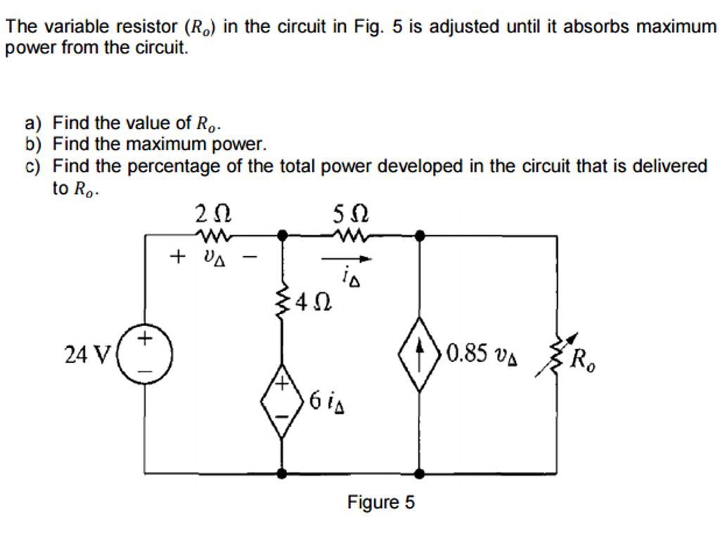 Question: The variable resistor (R_o) in the circuit in Fig. 5 is adjusted  until it absorbs maximum power f.