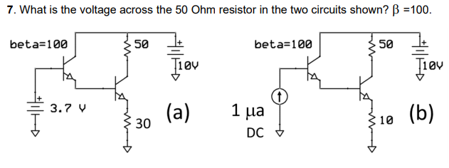 7, What is the voltage across the 50 Ohm resistor in the two circuits shown? ?-100. beta= 100 50 ? beta-100 50 + 10v 10V (a) 1?? 10 3.7 30