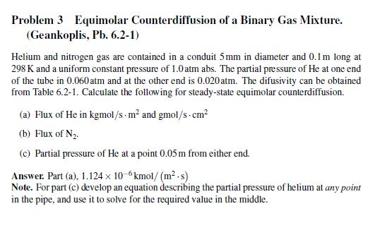 Problem 3 Equimolar Counterdiffusion of a Binary Gas Mixture. (Geankoplis, Pb. 6.2-1) Helium and nitrogen gas are contained in a conduit 5mm in diameter and 0.1m long at 298 K and a uniform constant pressure of 1.0 atm abs. The partial pressure of He at one end of the tube in 0.060 atm and at the other end is 0.020 atm、The difusivity can be obtained from Table 6.2-1. Calculate the following for steady-state equimolar counterdiffusion. (a) Flux of He in kgmol/s m2 and gmol/s cm2 (b) Flux of N2 (c) Partial pressure of He at apont 0.05 m from either end. Answer. Part (a), 1.124 x 10-6kmol/ (m2.s) Note. For part (c) develop an equation describing the partial pressure of helium at any point in the pipe, and use it to solve for the required value in the middle.