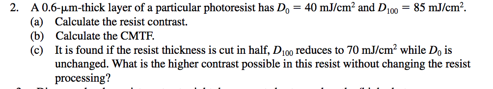 A 0.6-μm-thick layer of a particular photoresist has D,-40 mJ/cm2 and D100- (a) Calculate the resist contrast. (b) Calculate the CMTF. (c) It is found if the resist thickness is cut in half, D100 reduces to 70 mJ/cm2 while Do is 2. 85 mJ/cm2. unchanged. What is the higher contrast possible in this resist without changing the resist processing?