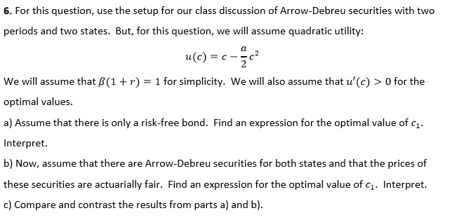6. For this question, use the setup for our class discussion of Arrow-Debreu securities with two periods and two states. But, for this question, we will assume quadratic utility: u(c) We will assume that B(1r1 for simplicity. We will also assume that u (c) > O for the optimal values. a) Assume that there is only a risk-free bond. Find an expression for the optimal value of Interpret. b) Now, assume that there are Arrow-Debreu securities for both states and that the prices of these securities are actuarially fair. Find an expression for the optimal value of c1. Interpret. c) Compare and contrast the results from parts a) and b)