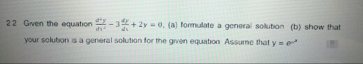 22 Given the equation y (a)formulate a general solution (b) show that your solution is a general solution for the given equation Assume that y e