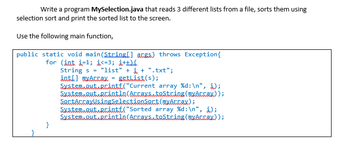 Write a program MySelection.java that reads 3 different lists from a file, sorts them using selection sort and print the sorted list to the screen. Use the following main function public static void main(Stringl] throws Exception String s = list + ǐ+ .txt; Rantt( Current array %d : n, i); Sustem.autupriutla(Arratestring (uxAcxax)); SartArraxlsingSelestinart (nAcrax) SustenRutRcant Sorted array %d : n, i); Syat.om.autacintia (Accaxaatoitcing(owácca))i