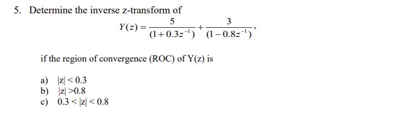 5. Determine the inverse z-transform of 3 0.3z) (1-0.8z) if the region of convergence (ROC) of Y(z) is a) z <0.3 b) z>0.8 c) 0.3 < I < 0.8