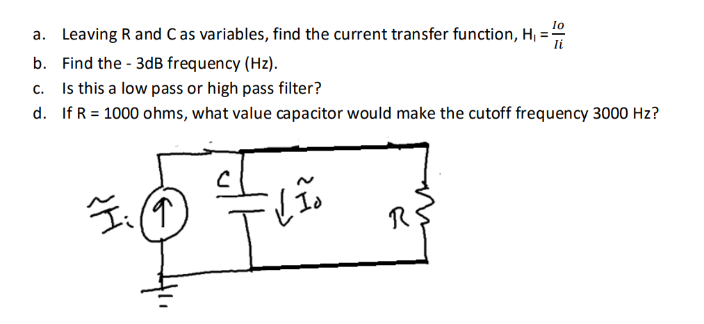 a. Leaving R and C as variables, find the current transfer function, H, - b. Find the - 3dB frequency (Hz) c. Is this a low pass or high pass filter? d, if R = 1000 ohms, what value capacitor would make the cutoff frequency 3000 Hz? 1
